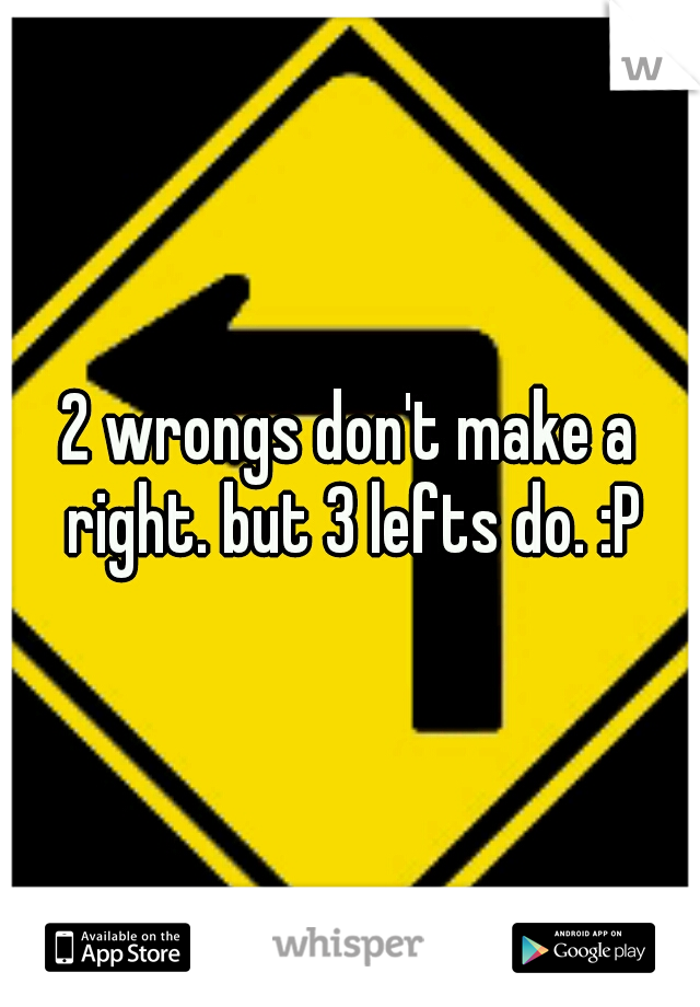 2 wrongs don't make a right. but 3 lefts do. :P