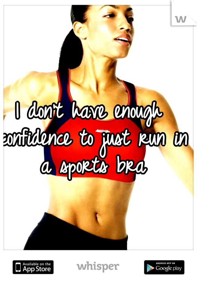 I don't have enough confidence to just run in a sports bra