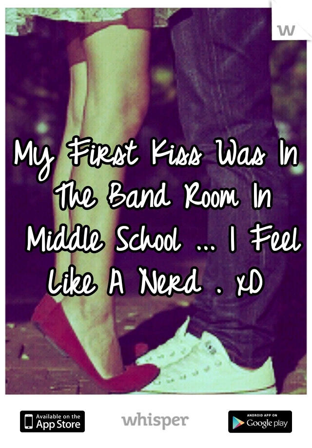 My First Kiss Was In The Band Room In Middle School ... I Feel Like A Nerd . xD