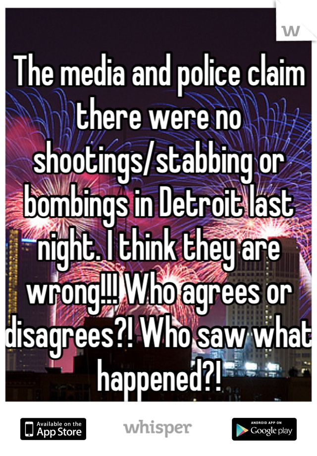 The media and police claim there were no shootings/stabbing or bombings in Detroit last night. I think they are wrong!!! Who agrees or disagrees?! Who saw what happened?!