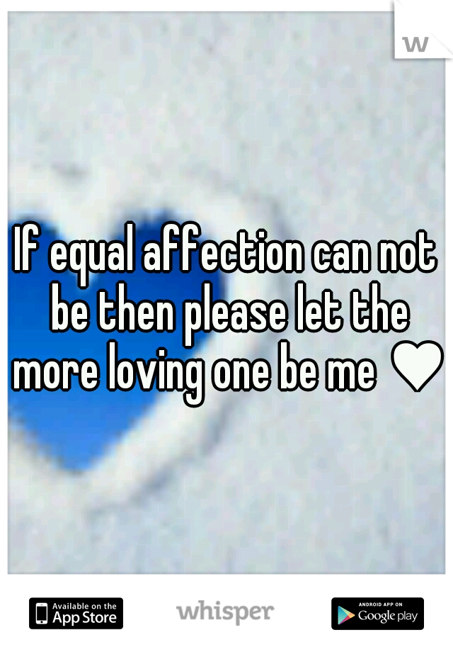 If equal affection can not be then please let the more loving one be me ♥
