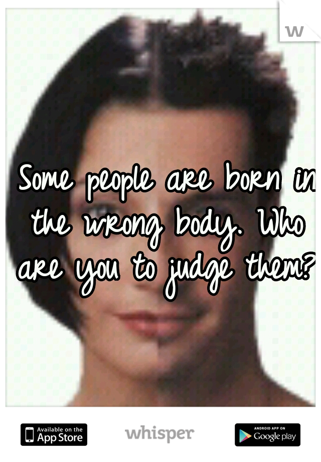 Some people are born in the wrong body. Who are you to judge them?