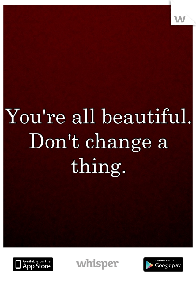 You're all beautiful. Don't change a thing.