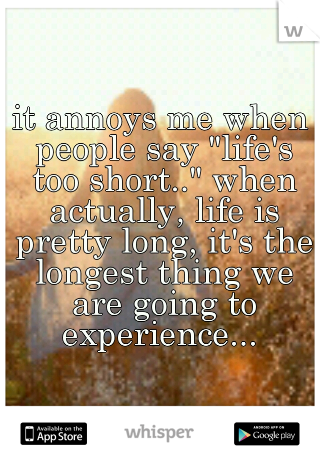 """it annoys me when people say """"life's too short.."""" when actually, life is pretty long, it's the longest thing we are going to experience..."""