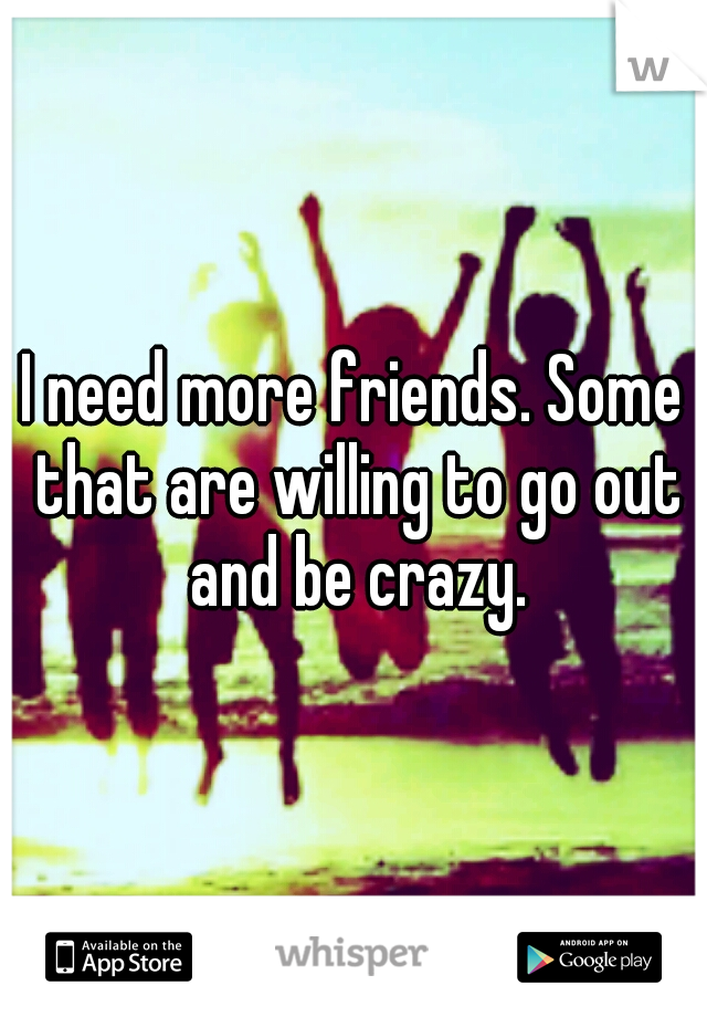 I need more friends. Some that are willing to go out and be crazy.