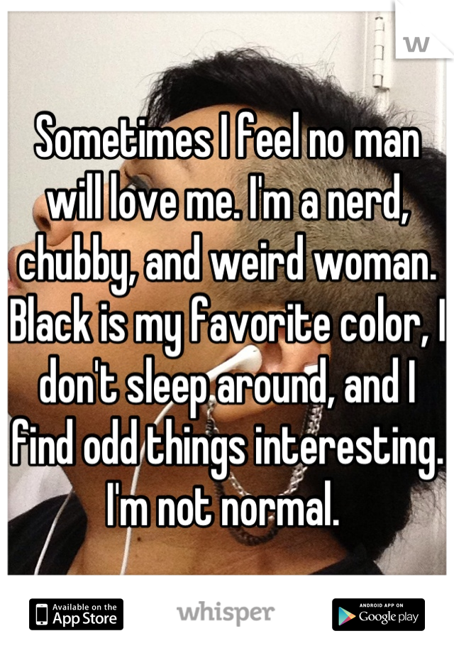 Sometimes I feel no man will love me. I'm a nerd, chubby, and weird woman. Black is my favorite color, I don't sleep around, and I find odd things interesting. I'm not normal.