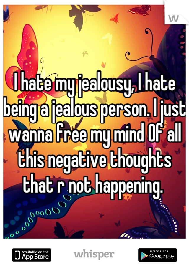 I hate my jealousy, I hate being a jealous person. I just wanna free my mind Of all this negative thoughts that r not happening.