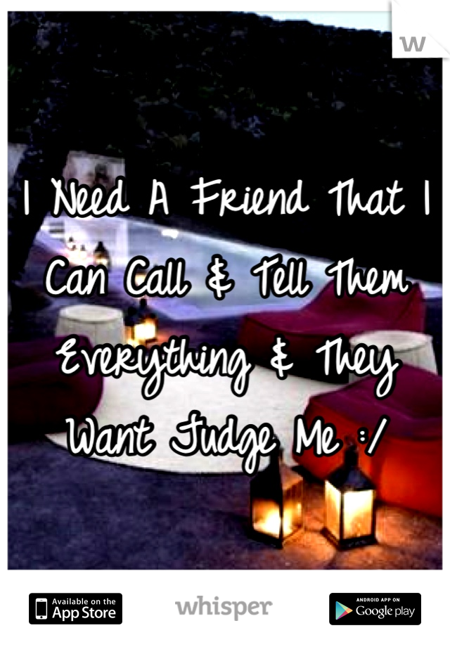 I Need A Friend That I Can Call & Tell Them Everything & They Want Judge Me :/