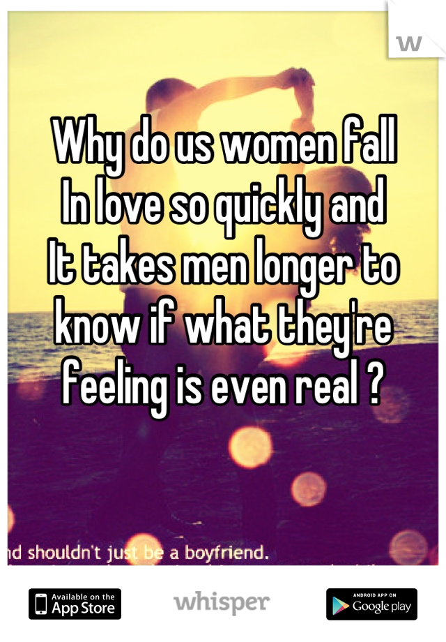 Why do us women fall  In love so quickly and  It takes men longer to know if what they're feeling is even real ?