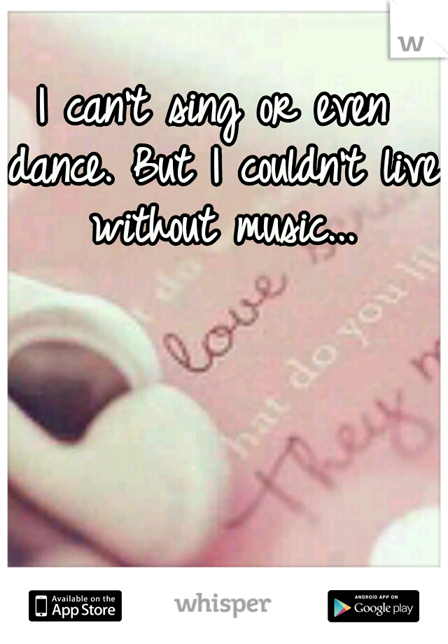 I can't sing or even dance. But I couldn't live without music...