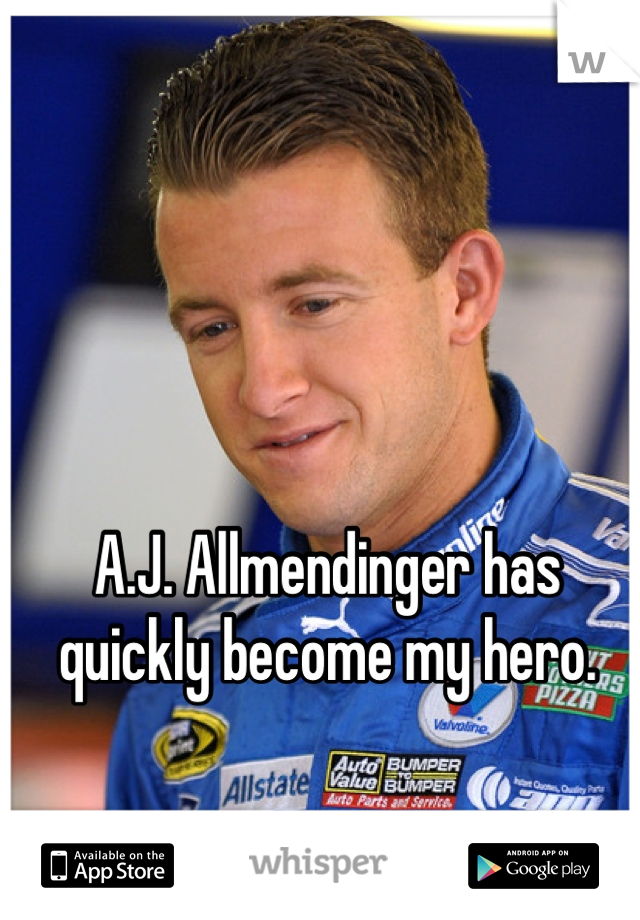 A.J. Allmendinger has quickly become my hero.