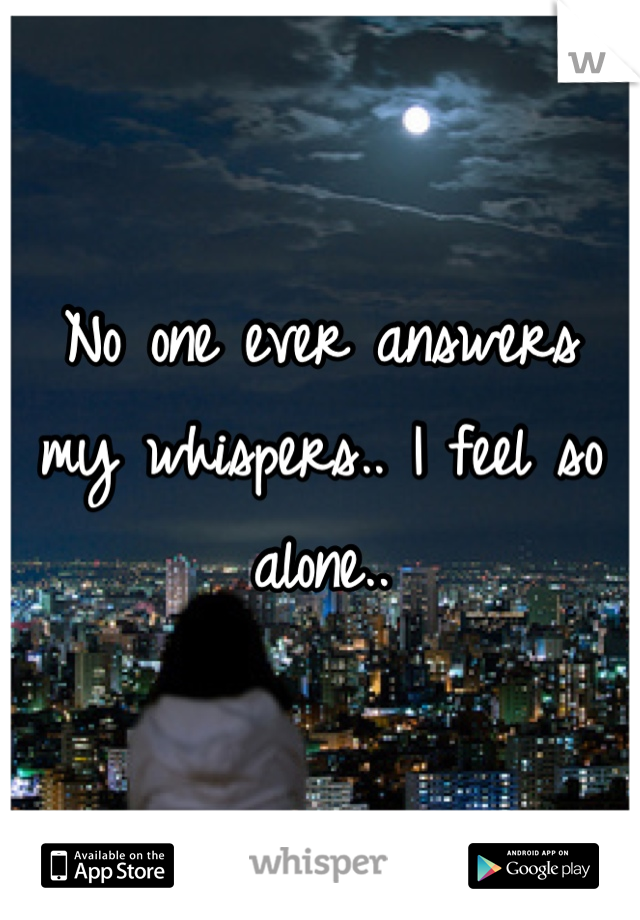 No one ever answers my whispers.. I feel so alone..