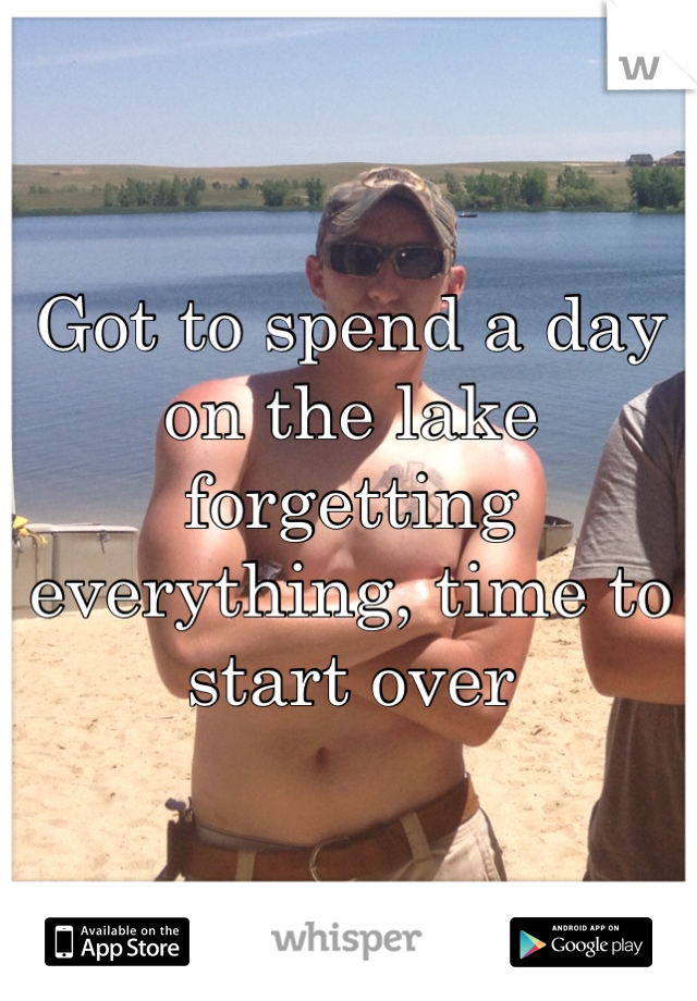 Got to spend a day on the lake forgetting everything, time to start over