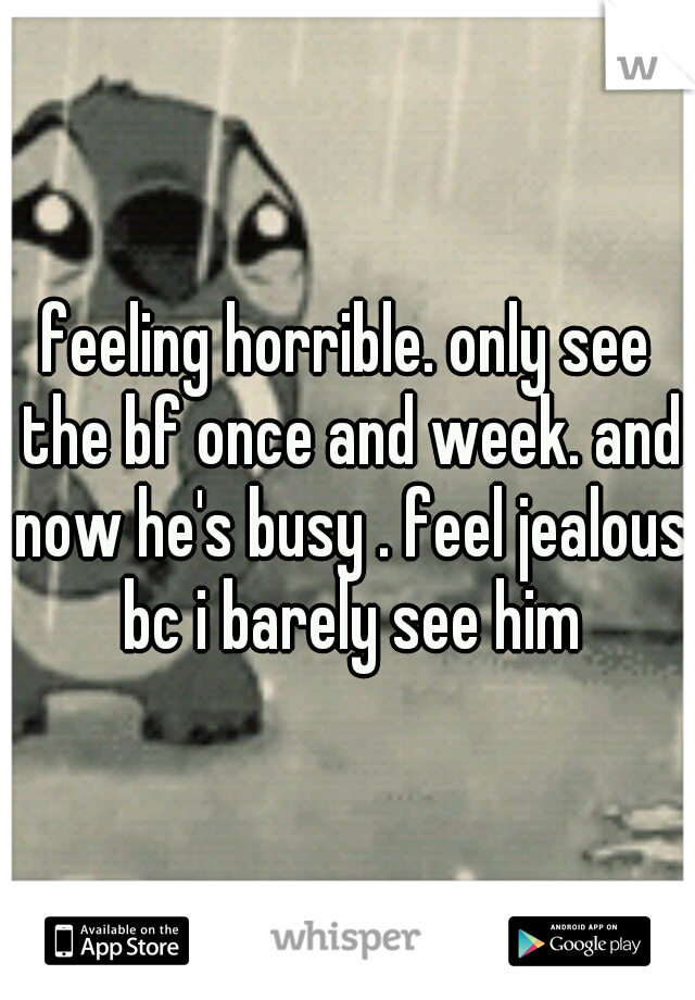 feeling horrible. only see the bf once and week. and now he's busy . feel jealous bc i barely see him