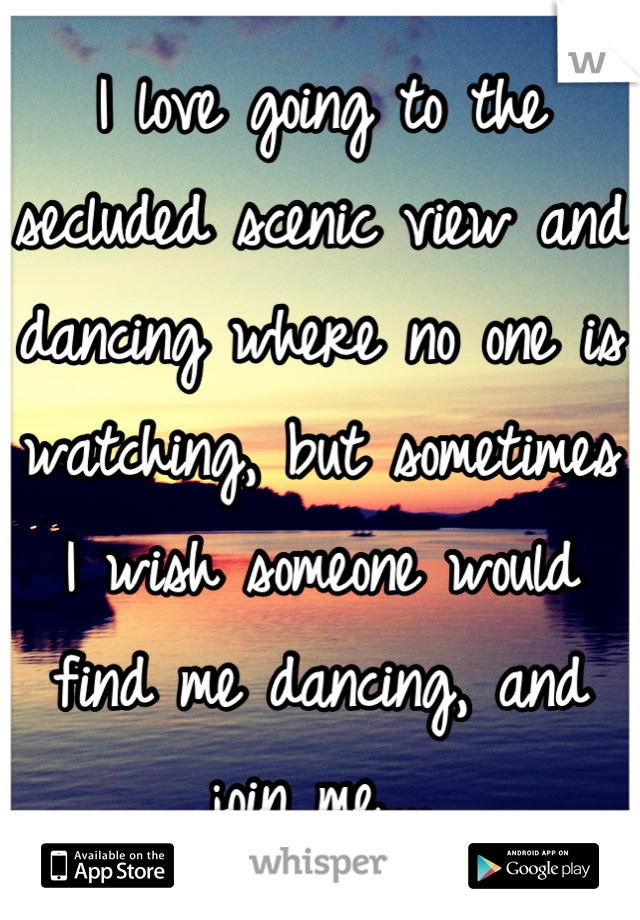 I love going to the secluded scenic view and dancing where no one is watching, but sometimes I wish someone would find me dancing, and join me....
