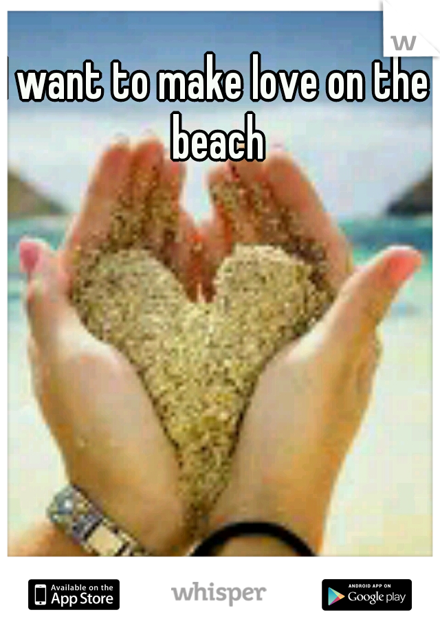 I want to make love on the beach