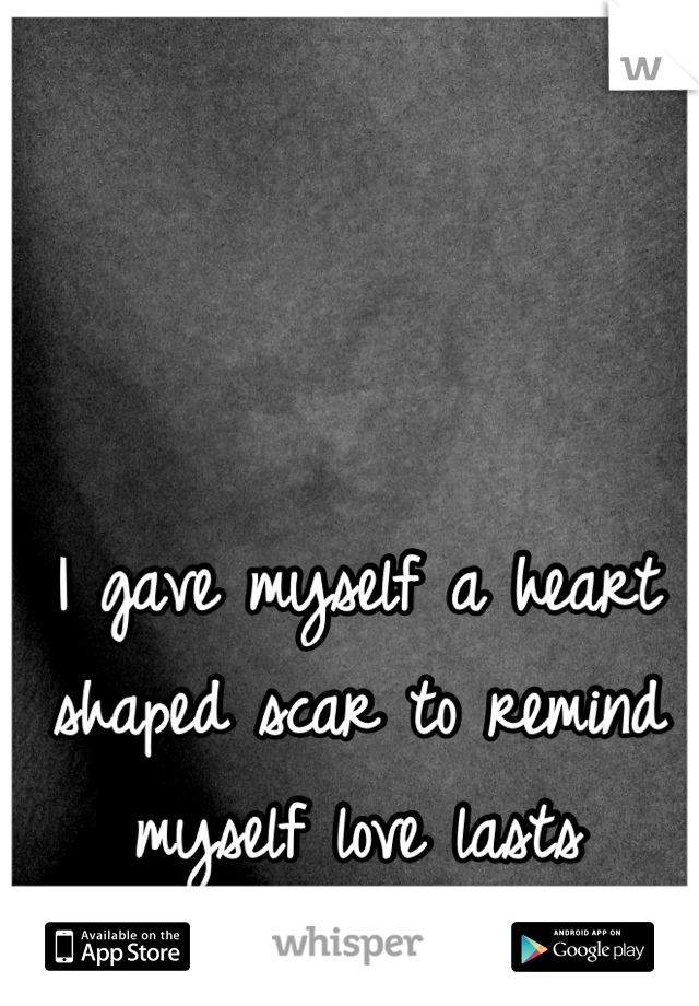 I gave myself a heart shaped scar to remind myself love lasts forever...