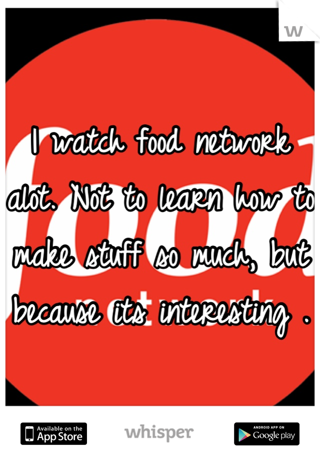 I watch food network alot. Not to learn how to make stuff so much, but because its interesting .