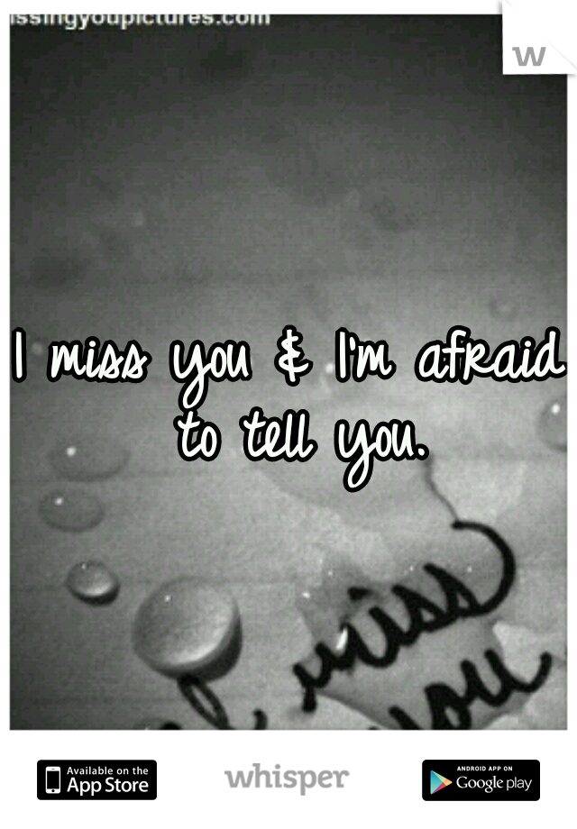I miss you & I'm afraid to tell you.