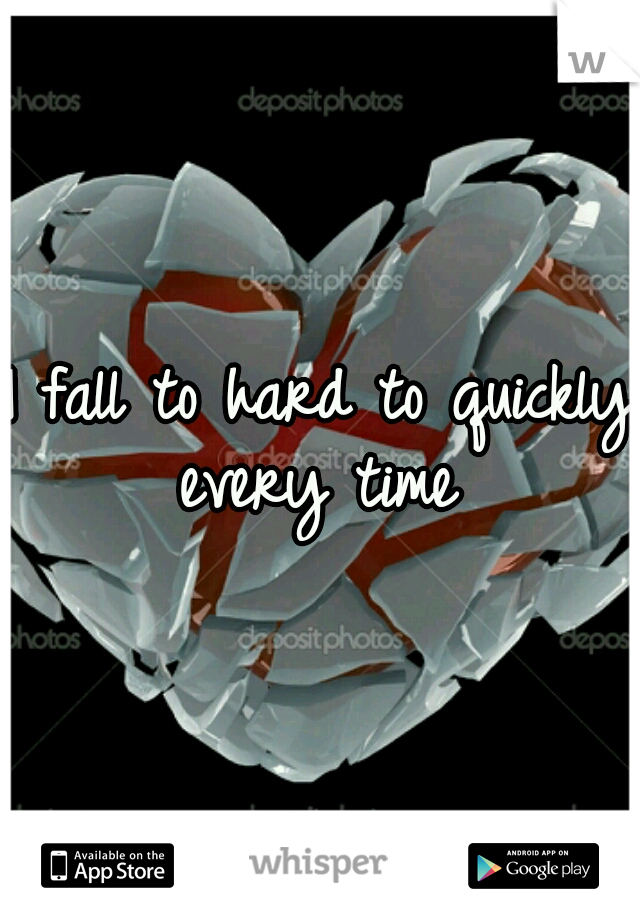 I fall to hard to quickly every time