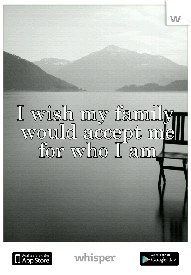 I wish my family would accept me for who I am