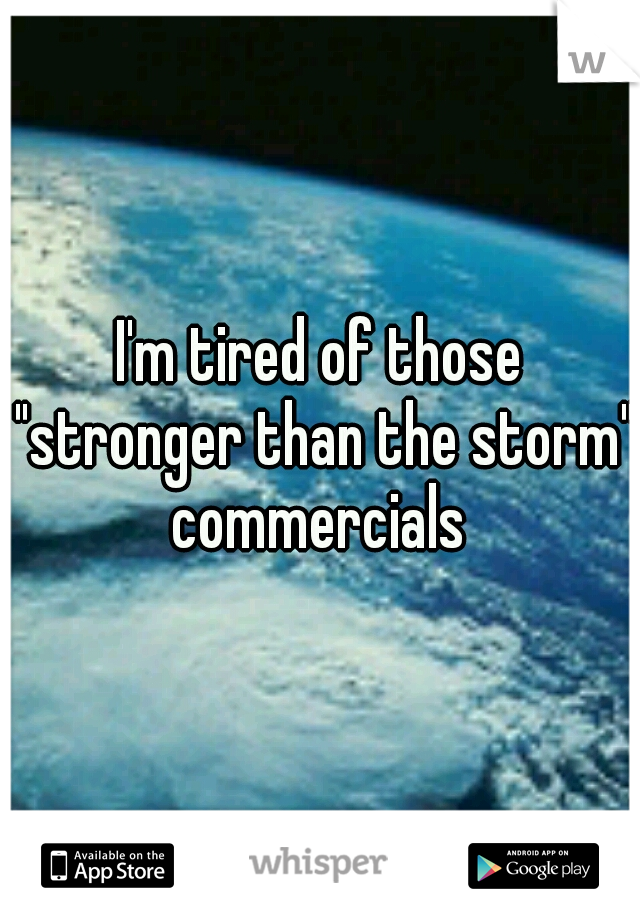 """I'm tired of those """"stronger than the storm"""" commercials"""