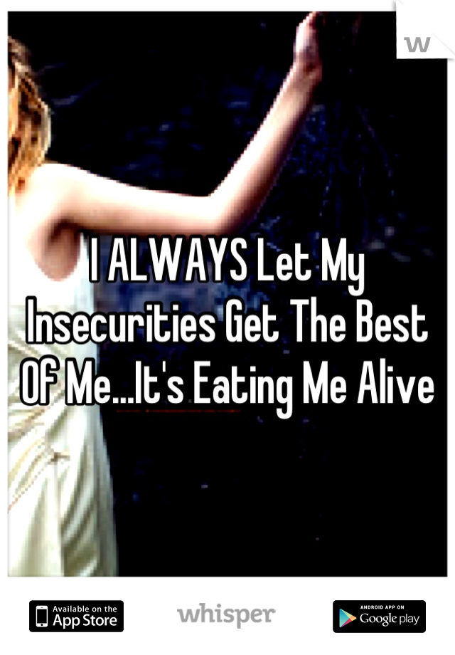 I ALWAYS Let My Insecurities Get The Best Of Me...It's Eating Me Alive