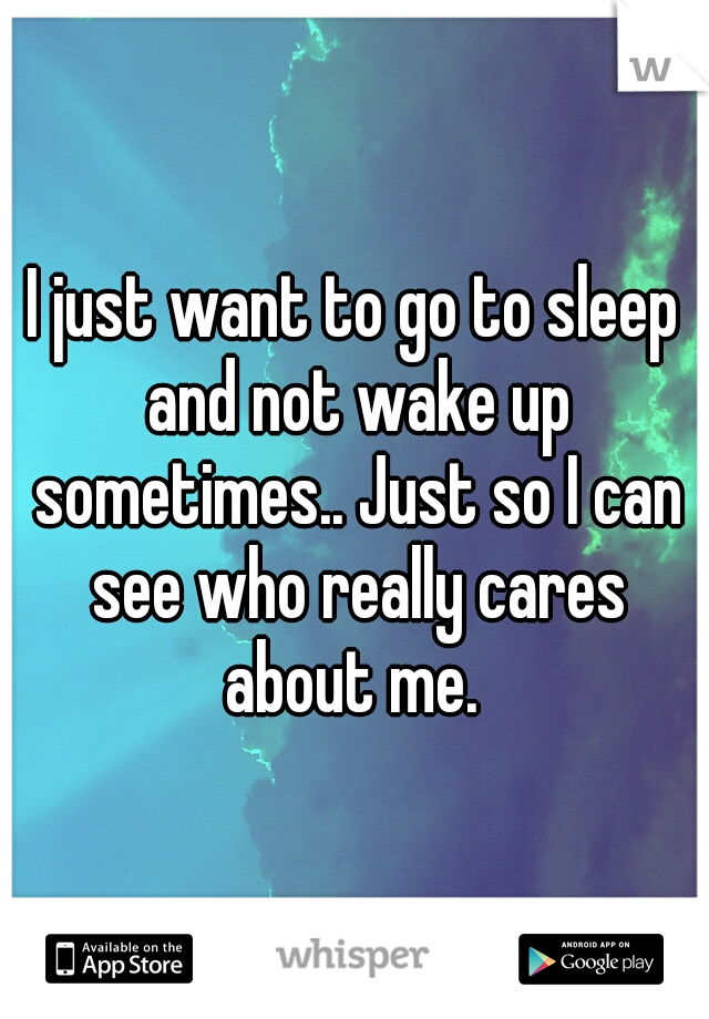 I just want to go to sleep and not wake up sometimes.. Just so I can see who really cares about me.
