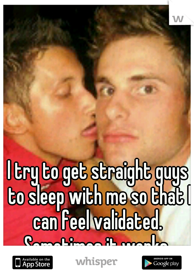 I try to get straight guys to sleep with me so that I can feel validated.  Sometimes it works.