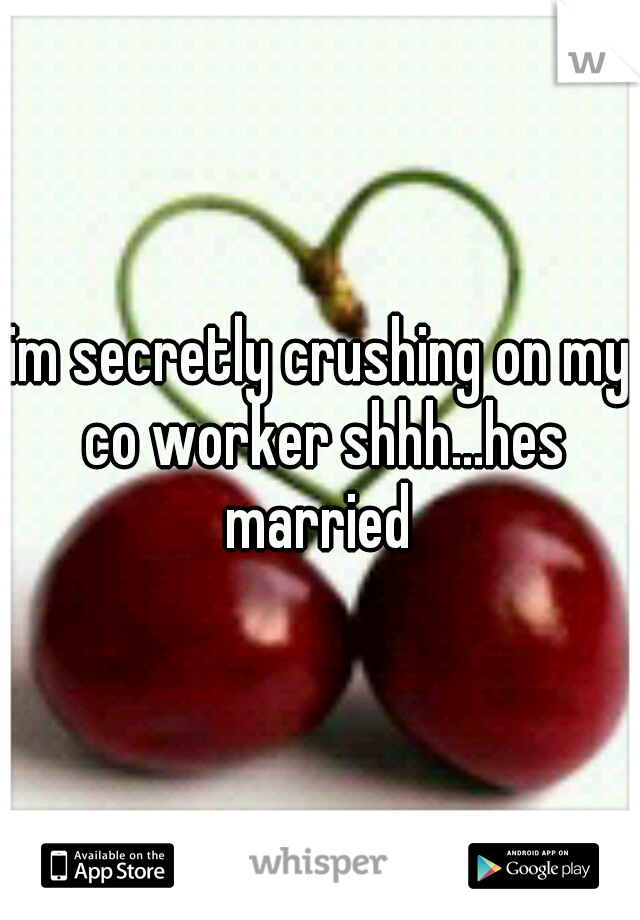 im secretly crushing on my co worker shhh...hes married