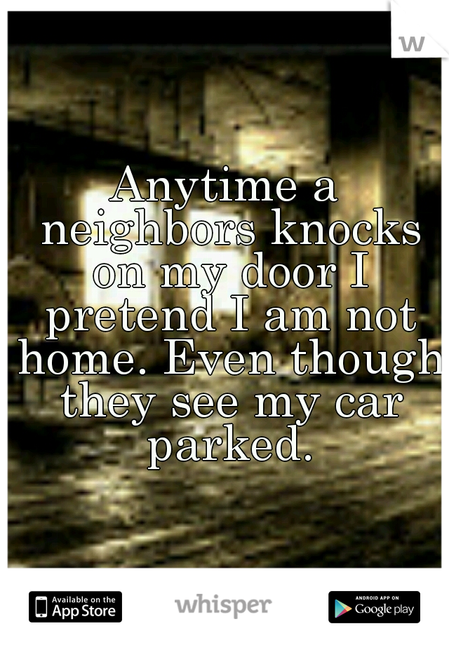 Anytime a neighbors knocks on my door I pretend I am not home. Even though they see my car parked.