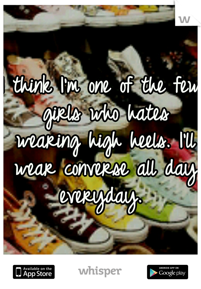 I think I'm one of the few girls who hates wearing high heels. I'll wear converse all day everyday.