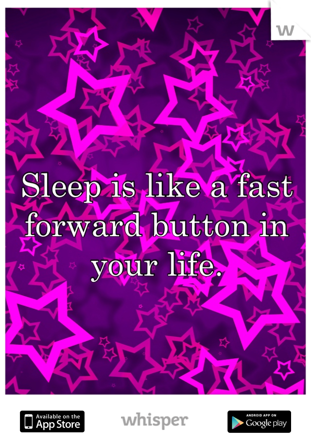 Sleep is like a fast forward button in your life.
