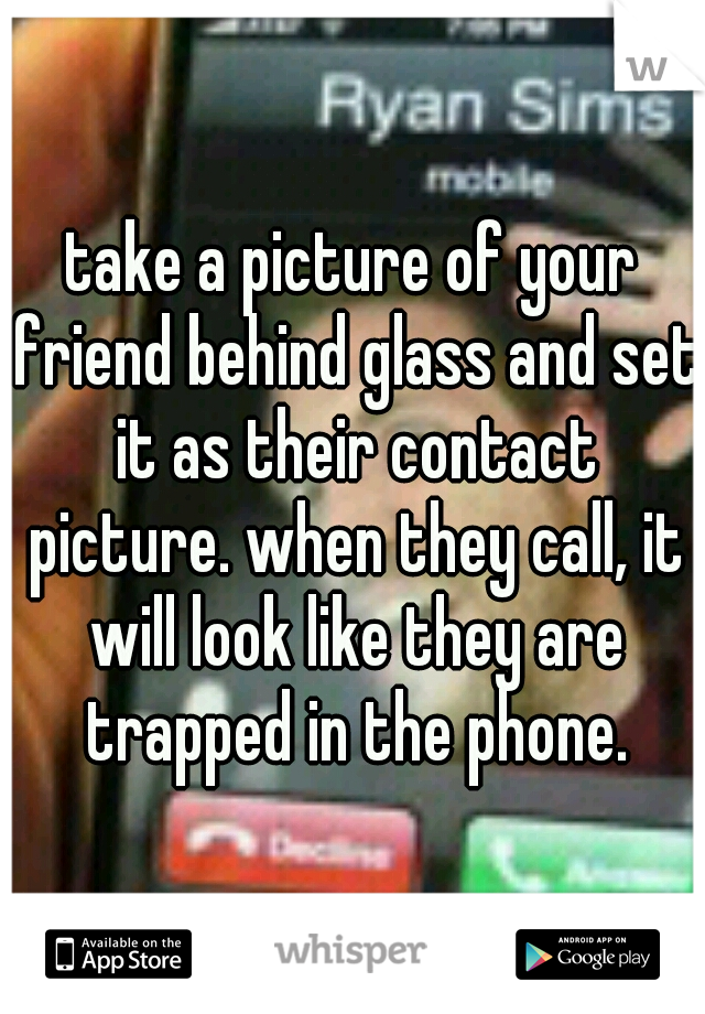 take a picture of your friend behind glass and set it as their contact picture. when they call, it will look like they are trapped in the phone.