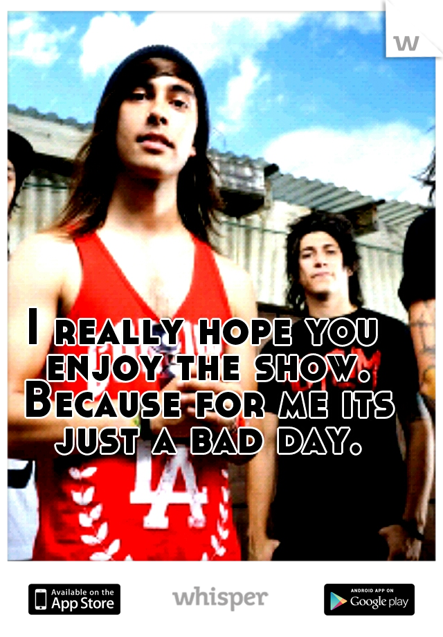 I really hope you enjoy the show. Because for me its just a bad day.