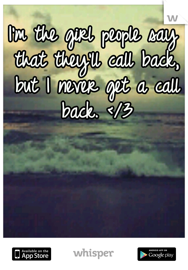 I'm the girl people say that they'll call back, but I never get a call back. </3