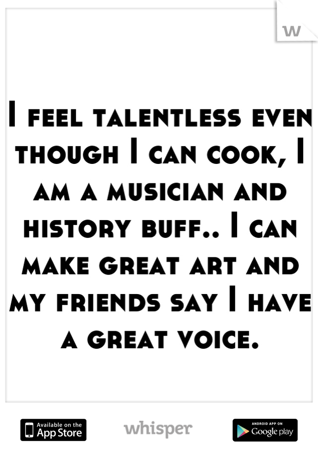I feel talentless even though I can cook, I am a musician and history buff.. I can make great art and my friends say I have a great voice.