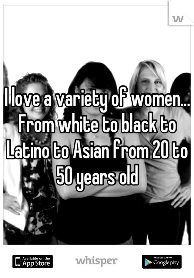 I love a variety of women... From white to black to Latino to Asian from 20 to 50 years old