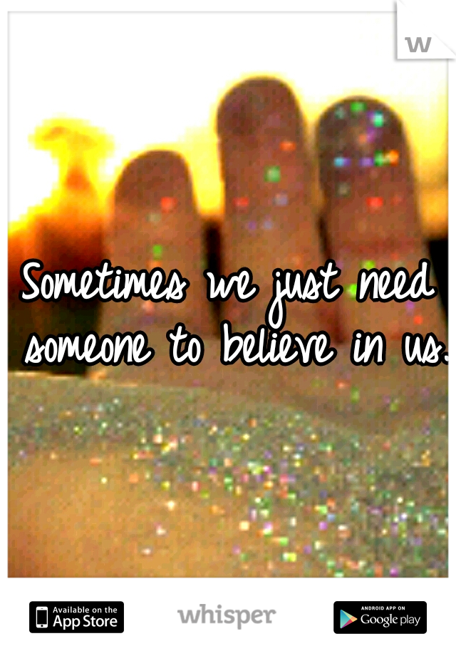 Sometimes we just need someone to believe in us.