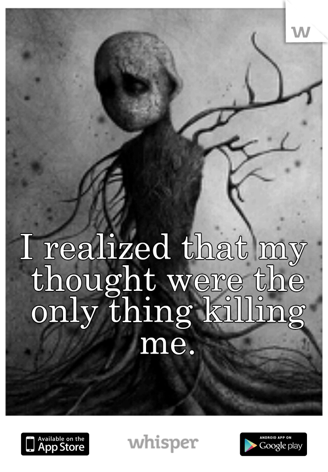 I realized that my thought were the only thing killing me.