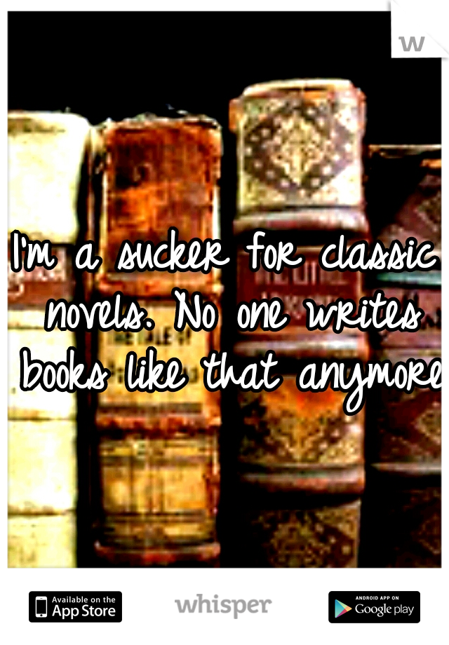 I'm a sucker for classic novels. No one writes books like that anymore.