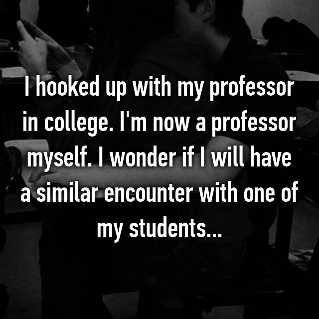 I hooked up with my professor in college. I'm now a professor myself. I wonder if I will have a similar encounter with one of my students...