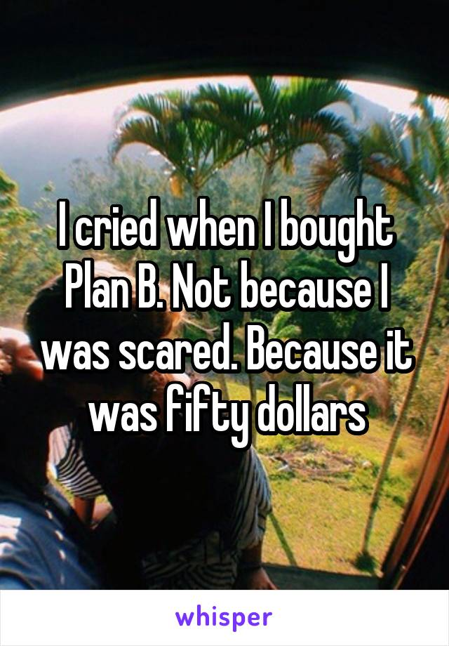 I cried when I bought Plan B. Not because I was scared. Because it was fifty dollars