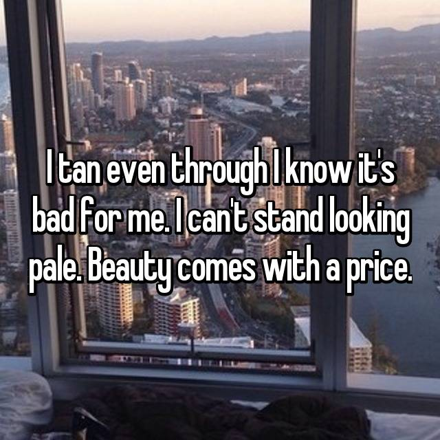 I tan even through I know it's bad for me. I can't stand looking pale. Beauty comes with a price.