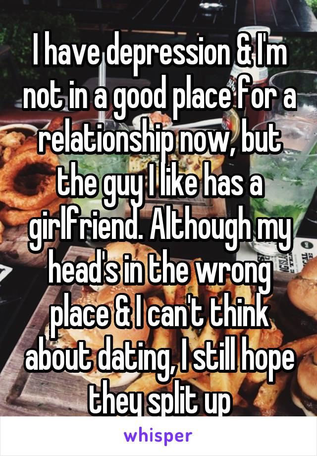I have depression & I'm not in a good place for a relationship now, but the guy I like has a girlfriend. Although my head's in the wrong place & I can't think about dating, I still hope they split up