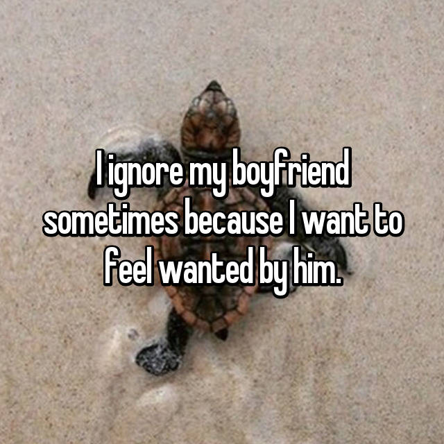 I ignore my boyfriend sometimes because I want to feel wanted by him.