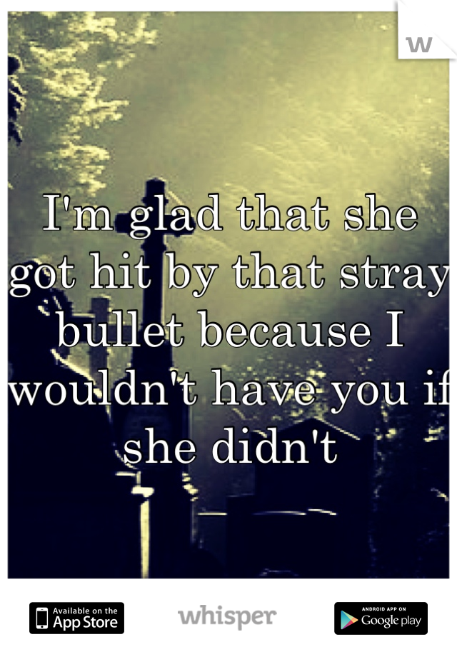 I'm glad that she got hit by that stray bullet because I wouldn't have you if she didn't