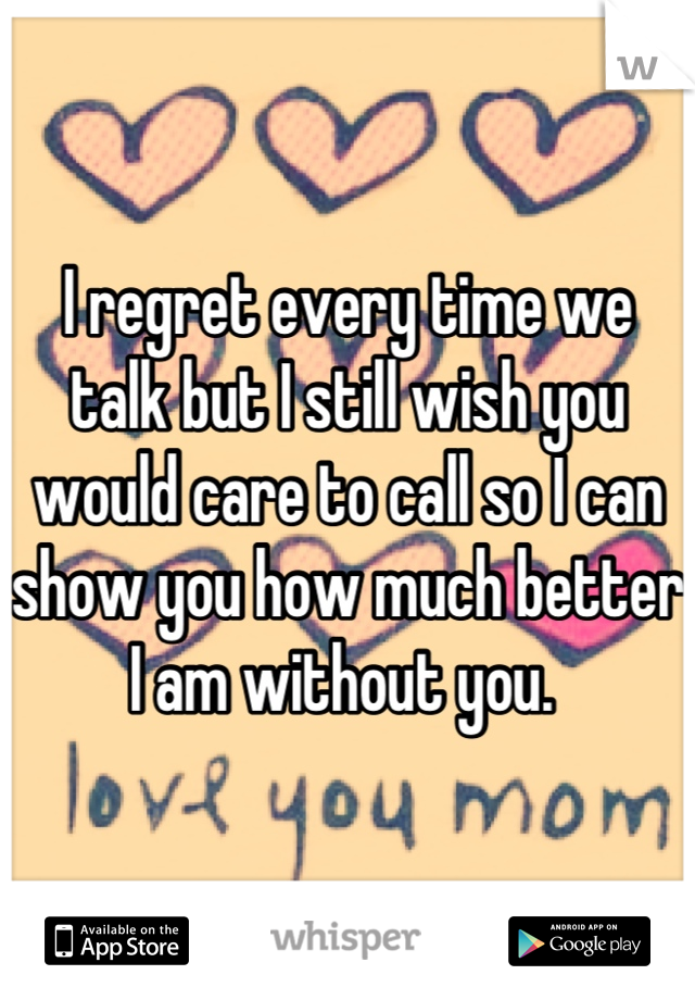 I regret every time we talk but I still wish you would care to call so I can show you how much better I am without you.