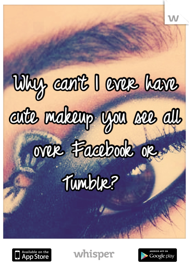 Why can't I ever have cute makeup you see all over Facebook or Tumblr?