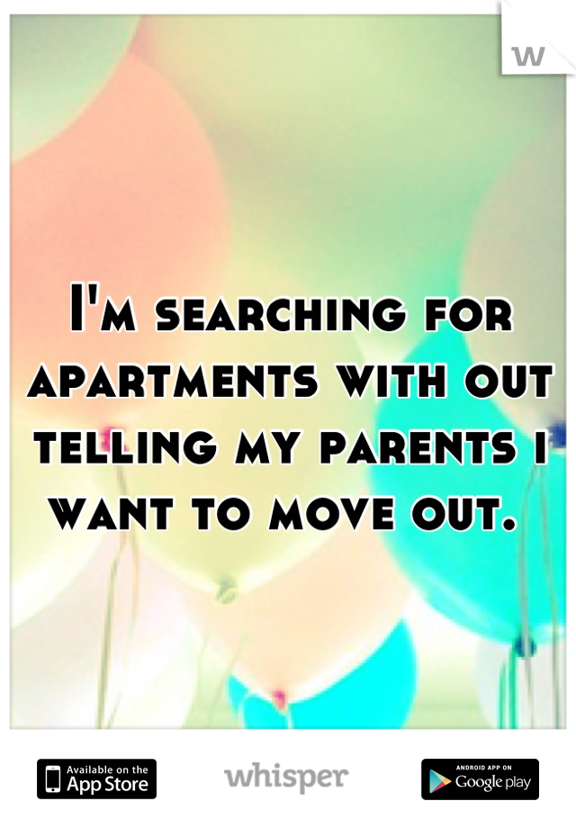 I'm searching for apartments with out telling my parents i want to move out.